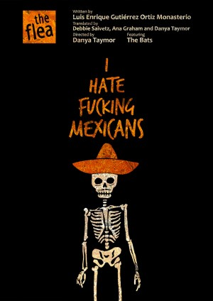 I Hate Fucking Mexicans. Theatrical Advertising (Poster Design) for The Flea Theatre by Freelance Graphic Designer Jaime Vallés
