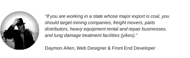 """If you are working in a state whose major export is coal, you should target mining companies, freight movers, parts distributors, heavy equipment rental and repair businesses, and lung damage treatment facilities (yikes)."" Daymon Allen, Web Designer & Front End Developer"
