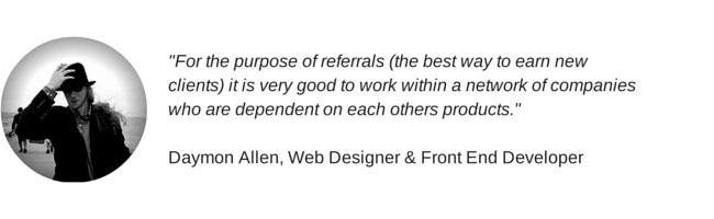 """For the purpose of referrals (the best way to earn new clients) it is very good to work within a network of companies who are dependent on each others products."" Daymon Allen quote"