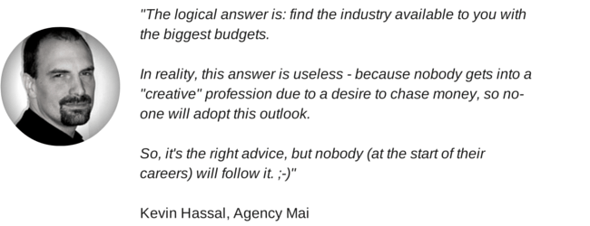 """The logical answer is: find the industry available to you with the biggest budgets. In reality, this answer is useless - because nobody gets into a ""creative"" profession due to a desire to chase money, so no-one will adopt this outlook. So, it's the right advice, but nobody (at the start of their careers) will follow it. ;-)"" Kevin Hassal, Agency Mai"